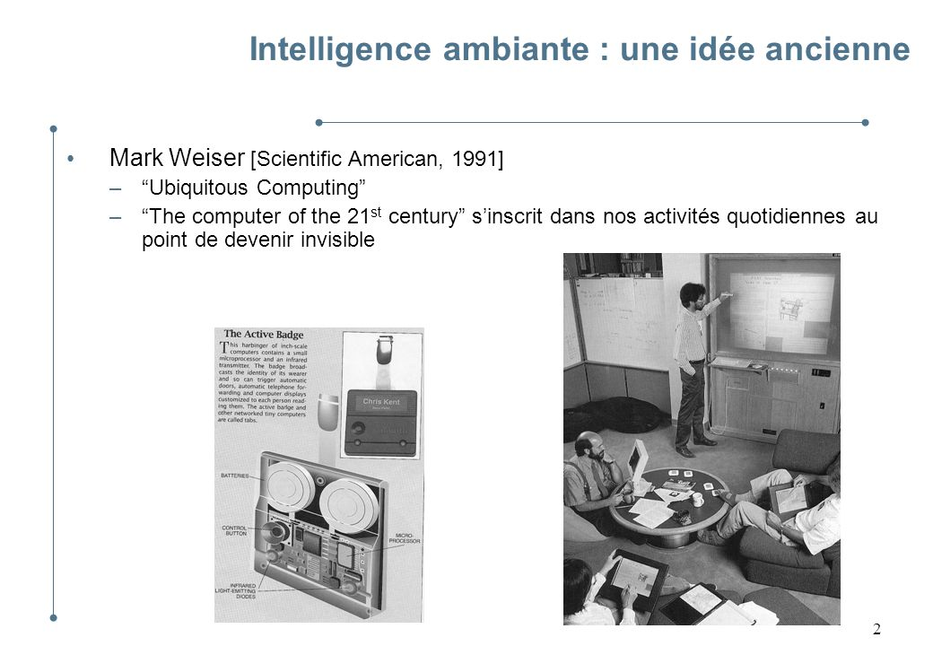 2 Intelligence ambiante : une idée ancienne Mark Weiser [Scientific American, 1991] –Ubiquitous Computing –The computer of the 21 st century sinscrit dans nos activités quotidiennes au point de devenir invisible