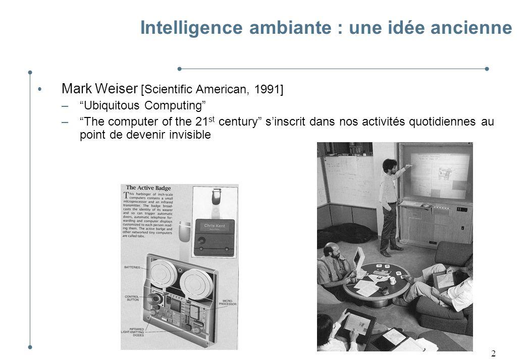 3 Intelligence ambiante : depuis 1991 Convergence de progrès dans les domaines précurseurs : réseaux, micro-électronique, logiciels De nombreuses déclinaisons –Internet of Things –Pervasive computing –Ambient Intelligence –…