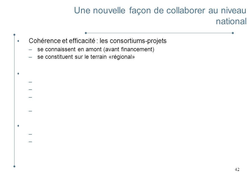 42 Cohérence et efficacité : les consortiums-projets –se connaissent en amont (avant financement) –se constituent sur le terrain «régional» Développem