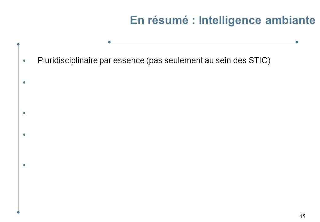 45 En résumé : Intelligence ambiante Pluridisciplinaire par essence (pas seulement au sein des STIC) Nombreux défis scientifiques : en quête de soluti