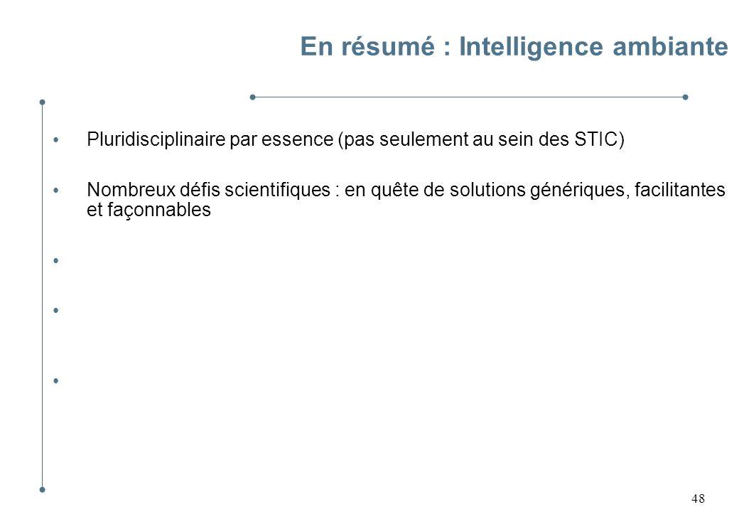 48 En résumé : Intelligence ambiante Pluridisciplinaire par essence (pas seulement au sein des STIC) Nombreux défis scientifiques : en quête de soluti