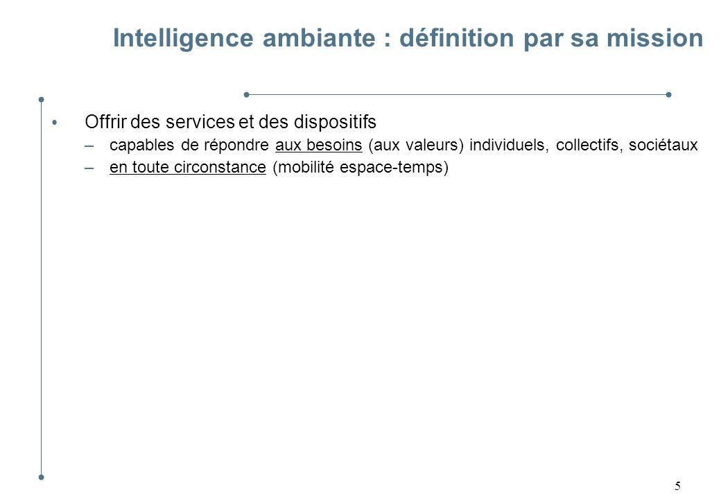 6 Intelligence ambiante : définition par sa mission Offrir des services et des dispositifs –capables de répondre aux besoins (aux valeurs) individuels, collectifs, sociétaux –en toute circonstance (mobilité espace-temps)
