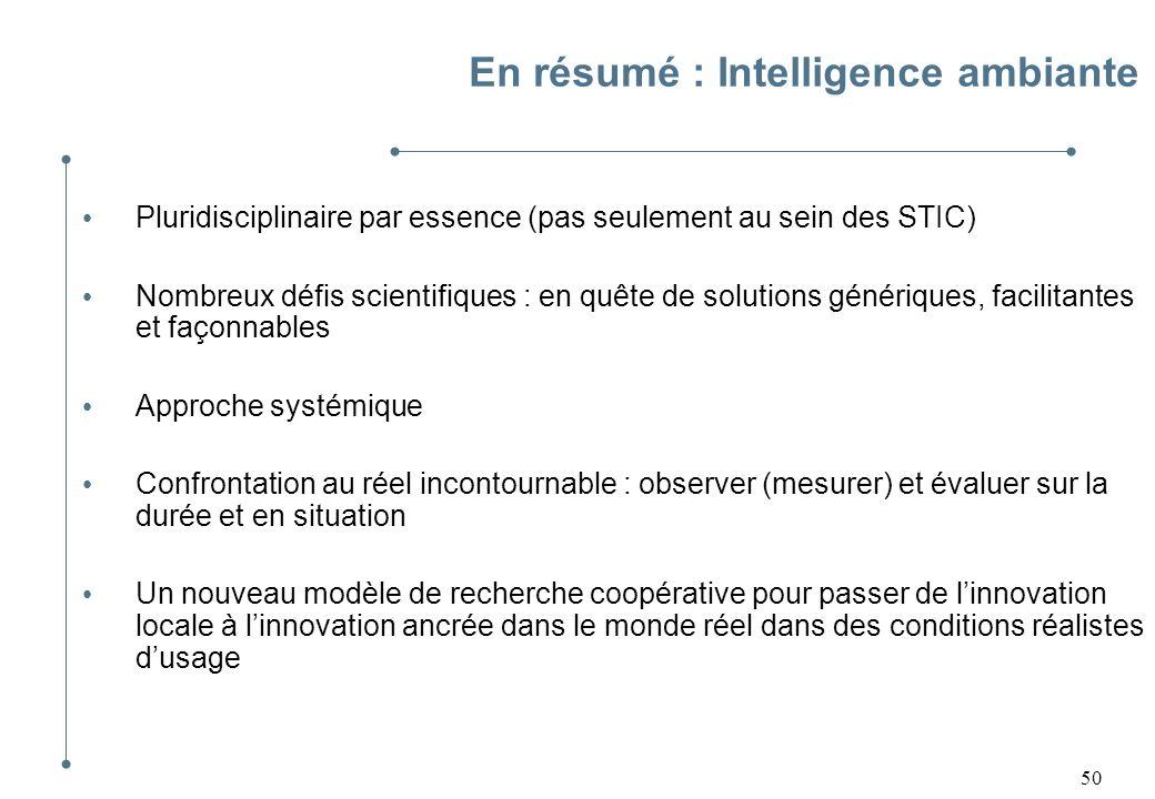 50 En résumé : Intelligence ambiante Pluridisciplinaire par essence (pas seulement au sein des STIC) Nombreux défis scientifiques : en quête de soluti