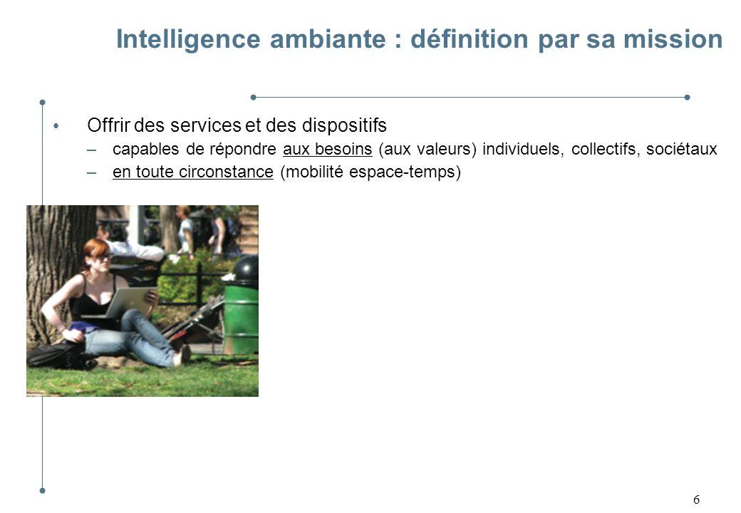 7 Intelligence ambiante : définition par sa mission Offrir des services et des dispositifs –capables de répondre aux besoins (aux valeurs) individuels, collectifs, sociétaux –en toute circonstance (mobilité espace-temps)