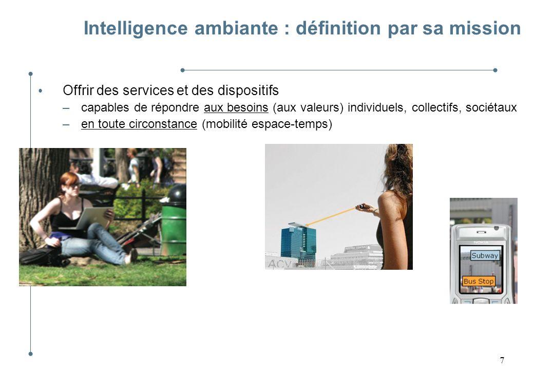 8 Intelligence ambiante : définition par sa mission Offrir des services et des dispositifs –capables de répondre aux besoins (aux valeurs) individuels, collectifs, sociétaux –en toute circonstance (mobilité espace-temps) [lentille de contact, Univ.