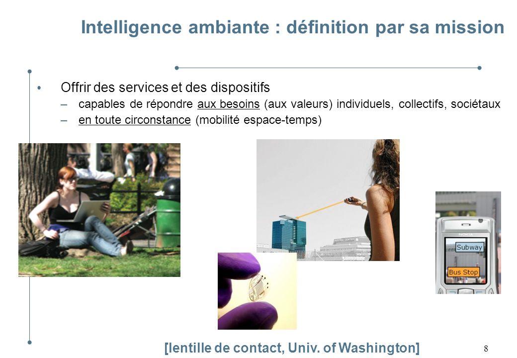 8 Intelligence ambiante : définition par sa mission Offrir des services et des dispositifs –capables de répondre aux besoins (aux valeurs) individuels