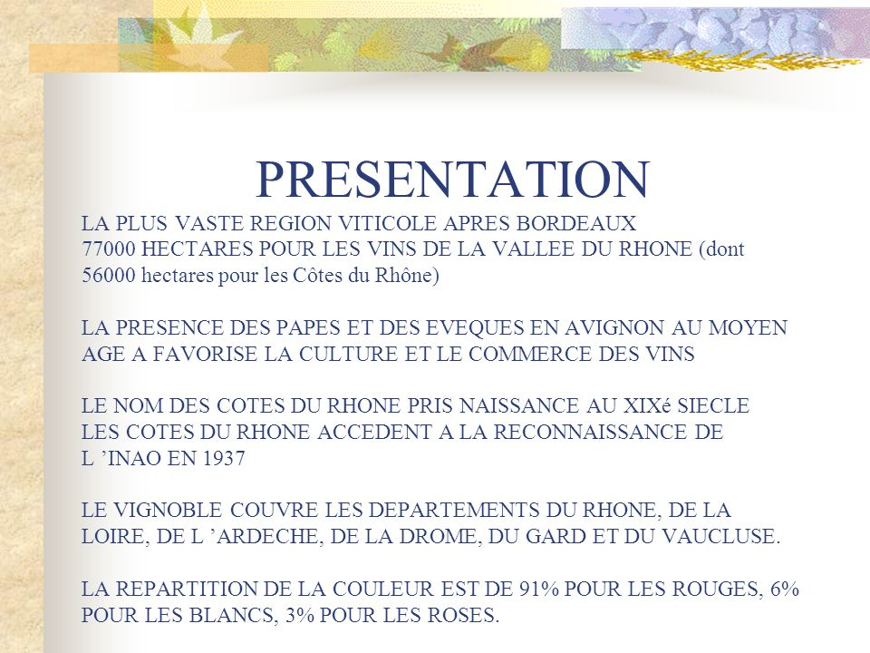 PRESENTATION LA PLUS VASTE REGION VITICOLE APRES BORDEAUX 77000 HECTARES POUR LES VINS DE LA VALLEE DU RHONE (dont 56000 hectares pour les Côtes du Rhône) LA PRESENCE DES PAPES ET DES EVEQUES EN AVIGNON AU MOYEN AGE A FAVORISE LA CULTURE ET LE COMMERCE DES VINS LE NOM DES COTES DU RHONE PRIS NAISSANCE AU XIXé SIECLE LES COTES DU RHONE ACCEDENT A LA RECONNAISSANCE DE L INAO EN 1937 LE VIGNOBLE COUVRE LES DEPARTEMENTS DU RHONE, DE LA LOIRE, DE L ARDECHE, DE LA DROME, DU GARD ET DU VAUCLUSE.
