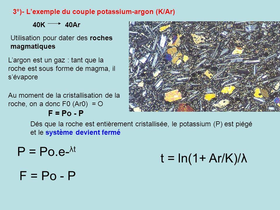 3°)- Lexemple du couple potassium-argon (K/Ar) 40K 40Ar Largon est un gaz : tant que la roche est sous forme de magma, il sévapore Utilisation pour da