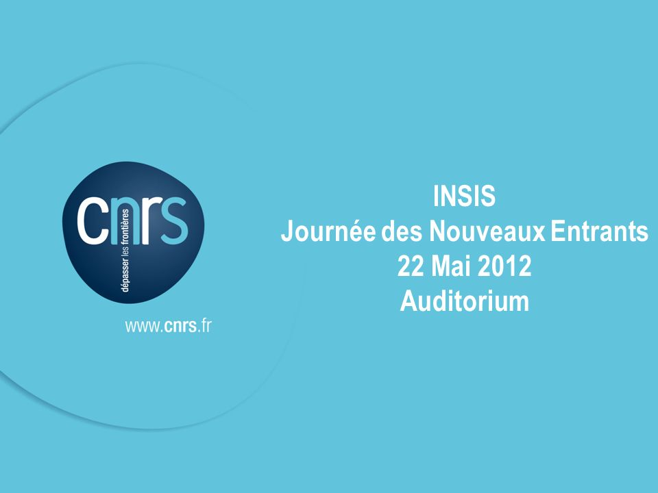 INSIS Journée des nouveaux entrants INSIS 2012 1 INSIS Journée des Nouveaux Entrants 22 Mai 2012 Auditorium