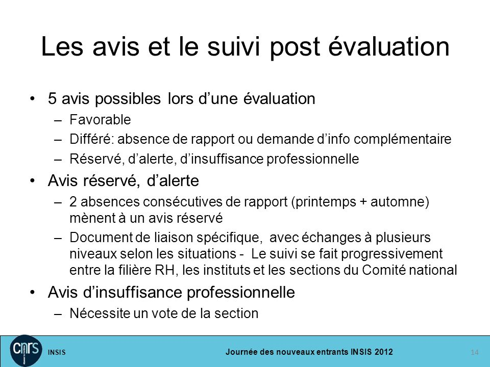 INSIS Journée des nouveaux entrants INSIS 2012 Les avis et le suivi post évaluation 5 avis possibles lors dune évaluation –Favorable –Différé: absence