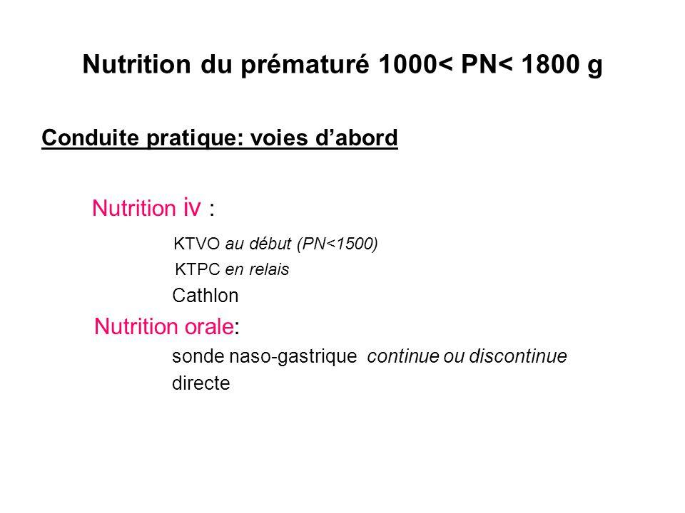 Nutrition du prématuré 1000< PN< 1800 g Conduite pratique: voies dabord Nutrition iv : KTVO au début (PN<1500) KTPC en relais Cathlon Nutrition orale:
