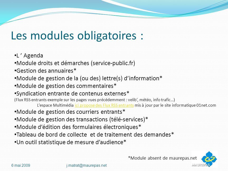 Les modules obligatoires : 6 mai 2009j.matrat@maurepas.net L Agenda Module droits et démarches (service-public.fr) Gestion des annuaires* Module de gestion de la (ou des) lettre(s) dinformation* Module de gestion des commentaires* Syndication entrante de contenus externes* (Flux RSS entrants exemple sur les pages vues précédemment : velib, météo, info trafic…) Lespace Multimédia ici propose des Flux RSS entrants mis à jour par le site informatique 01net.comici propose des Flux RSS entrants Module de gestion des courriers entrants* Module de gestion des transactions (télé-services)* Module dédition des formulaires électroniques* Tableau de bord de collecte et de traitement des demandes* Un outil statistique de mesure daudience* *Module absent de maurepas.net