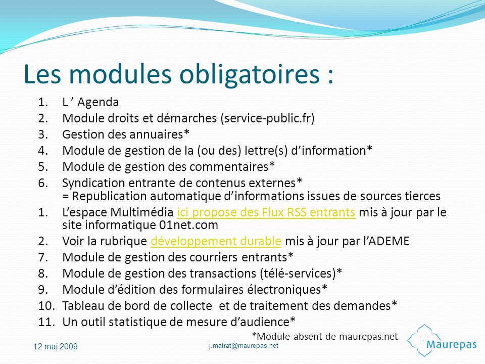 j.matrat@maurepas.net 12 mai 2009 Les modules obligatoires : 1.L Agenda 2.Module droits et démarches (service-public.fr) 3.Gestion des annuaires* 4.Mo