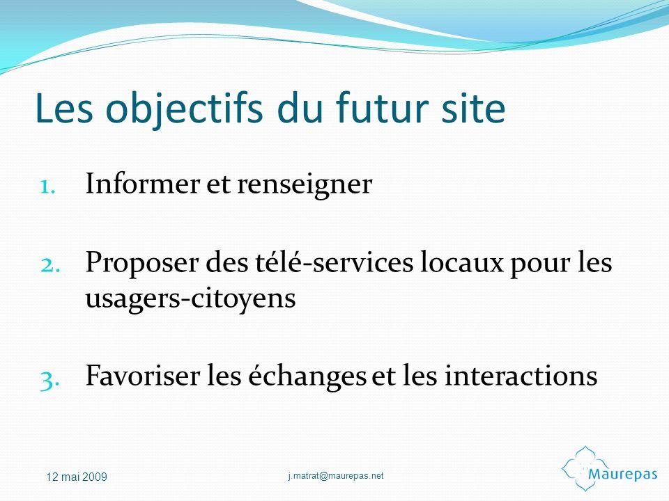 j.matrat@maurepas.net 12 mai 2009 Les objectifs du futur site 1. Informer et renseigner 2. Proposer des télé-services locaux pour les usagers-citoyens