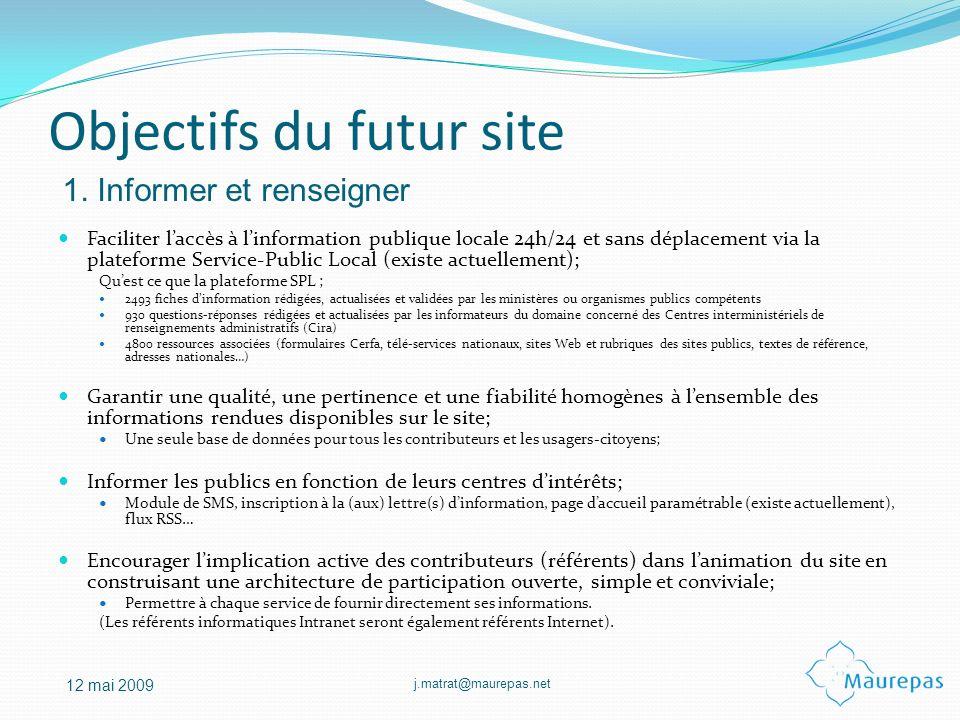 j.matrat@maurepas.net 12 mai 2009 Objectifs du futur site Faciliter laccès à linformation publique locale 24h/24 et sans déplacement via la plateforme