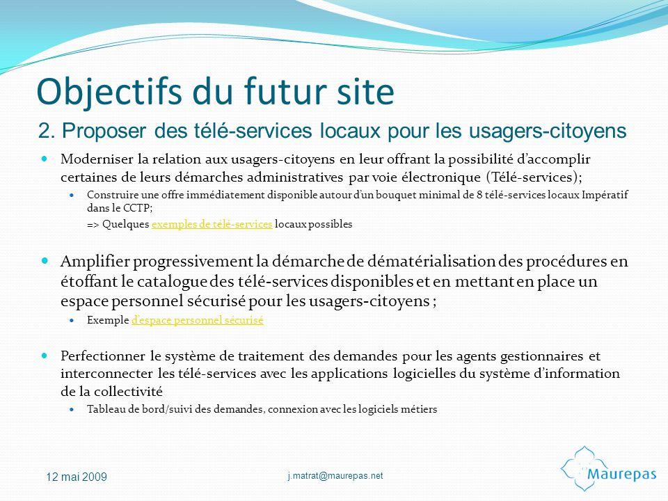 j.matrat@maurepas.net 12 mai 2009 Objectifs du futur site Moderniser la relation aux usagers-citoyens en leur offrant la possibilité daccomplir certai