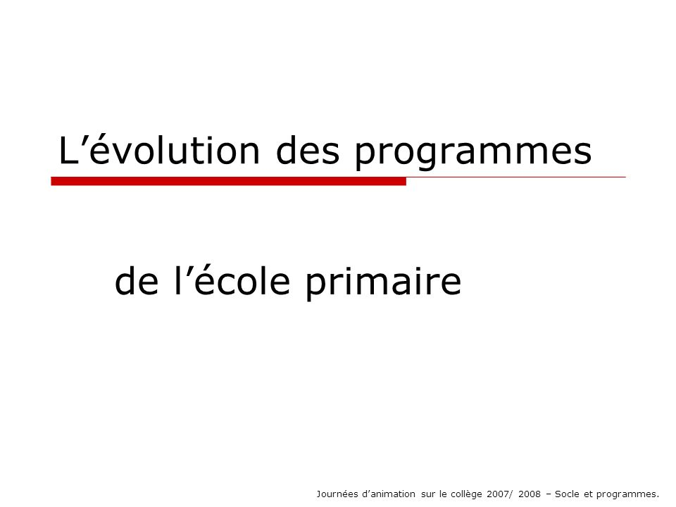 Lévolution des programmes de lécole primaire Journées danimation sur le collège 2007/ 2008 – Socle et programmes.