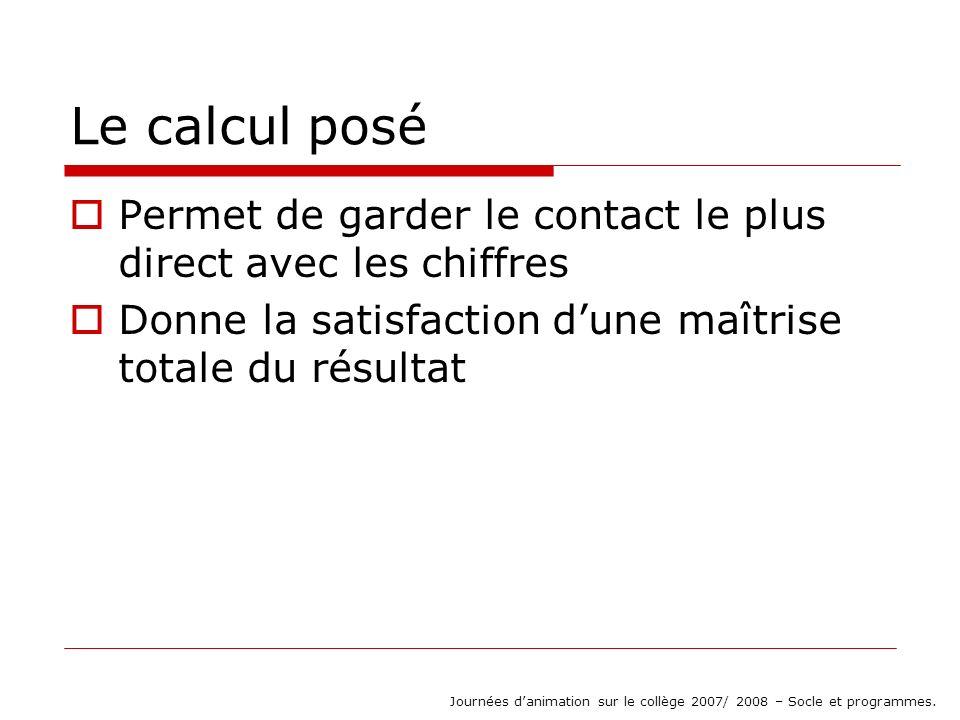 Le calcul posé Permet de garder le contact le plus direct avec les chiffres Donne la satisfaction dune maîtrise totale du résultat Journées danimation sur le collège 2007/ 2008 – Socle et programmes.