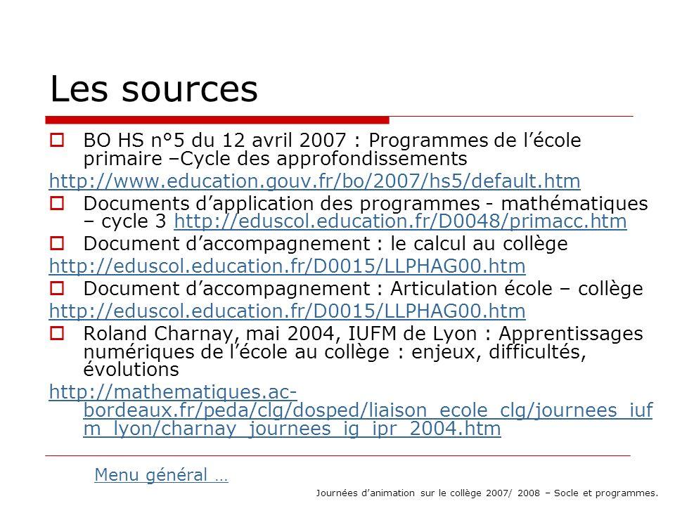 Les sources BO HS n°5 du 12 avril 2007 : Programmes de lécole primaire –Cycle des approfondissements http://www.education.gouv.fr/bo/2007/hs5/default.htm Documents dapplication des programmes - mathématiques – cycle 3 http://eduscol.education.fr/D0048/primacc.htmhttp://eduscol.education.fr/D0048/primacc.htm Document daccompagnement : le calcul au collège http://eduscol.education.fr/D0015/LLPHAG00.htm Document daccompagnement : Articulation école – collège http://eduscol.education.fr/D0015/LLPHAG00.htm Roland Charnay, mai 2004, IUFM de Lyon : Apprentissages numériques de lécole au collège : enjeux, difficultés, évolutions http://mathematiques.ac- bordeaux.fr/peda/clg/dosped/liaison_ecole_clg/journees_iuf m_lyon/charnay_journees_ig_ipr_2004.htm Journées danimation sur le collège 2007/ 2008 – Socle et programmes.