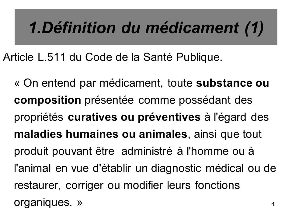 4 1.Définition du médicament (1) Article L.511 du Code de la Santé Publique. « On entend par médicament, toute substance ou composition présentée comm