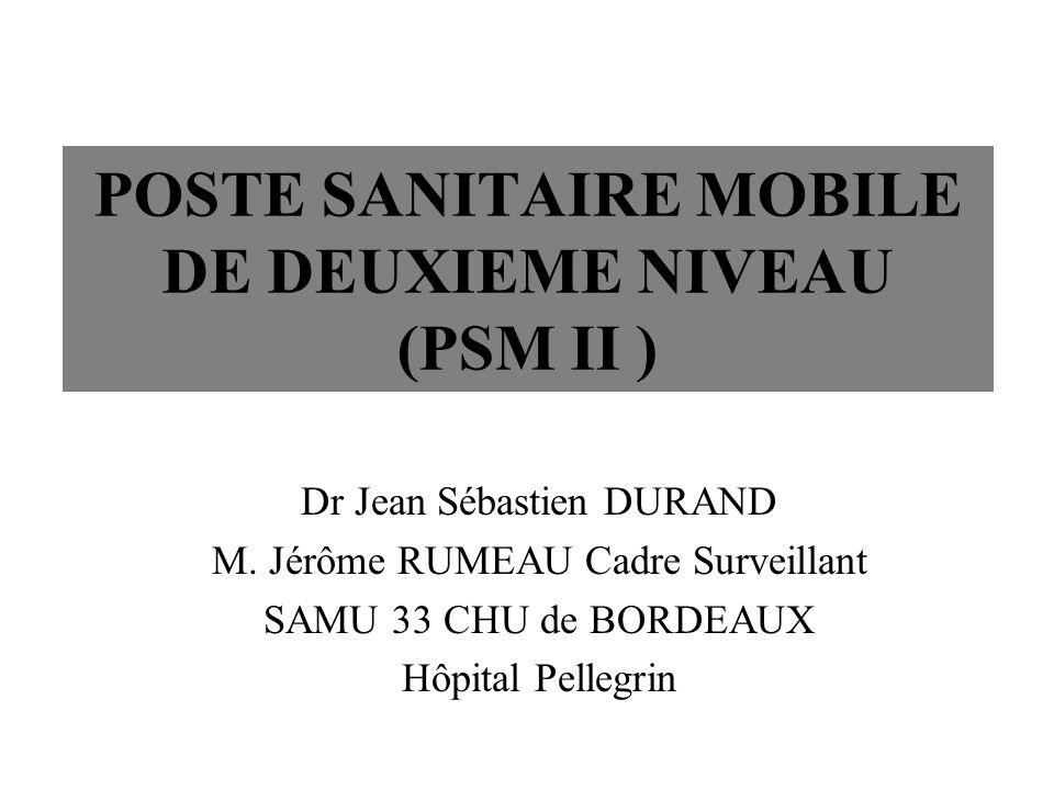 POSTE SANITAIRE MOBILE DE DEUXIEME NIVEAU (PSM II ) Dr Jean Sébastien DURAND M. Jérôme RUMEAU Cadre Surveillant SAMU 33 CHU de BORDEAUX Hôpital Pelleg