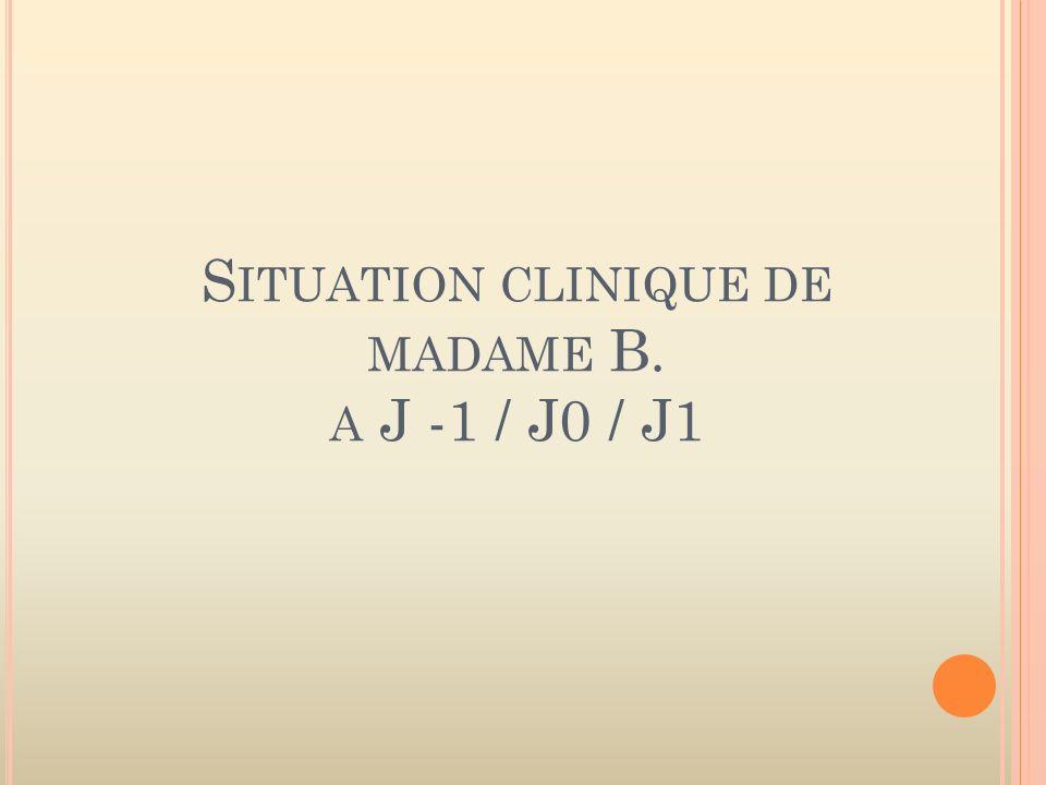 S ITUATION CLINIQUE DE MADAME B. A J -1 / J0 / J1