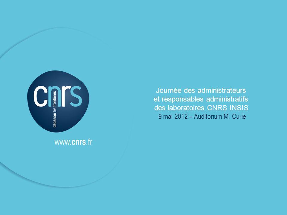 1 Journée des administrateurs et responsables administratifs des laboratoires CNRS INSIS 9 mai 2012 – Auditorium M. Curie