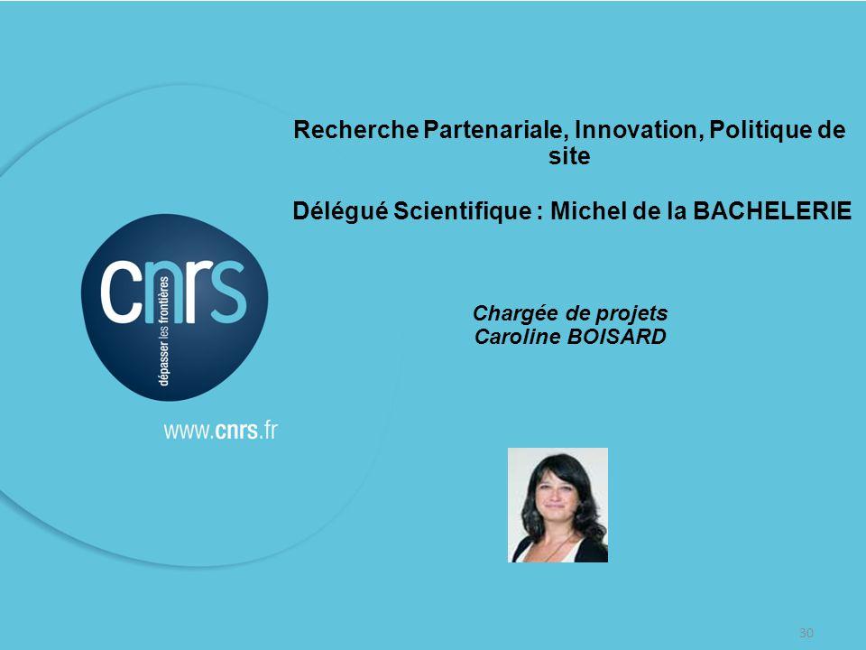 30 Recherche Partenariale, Innovation, Politique de site Délégué Scientifique : Michel de la BACHELERIE Chargée de projets Caroline BOISARD