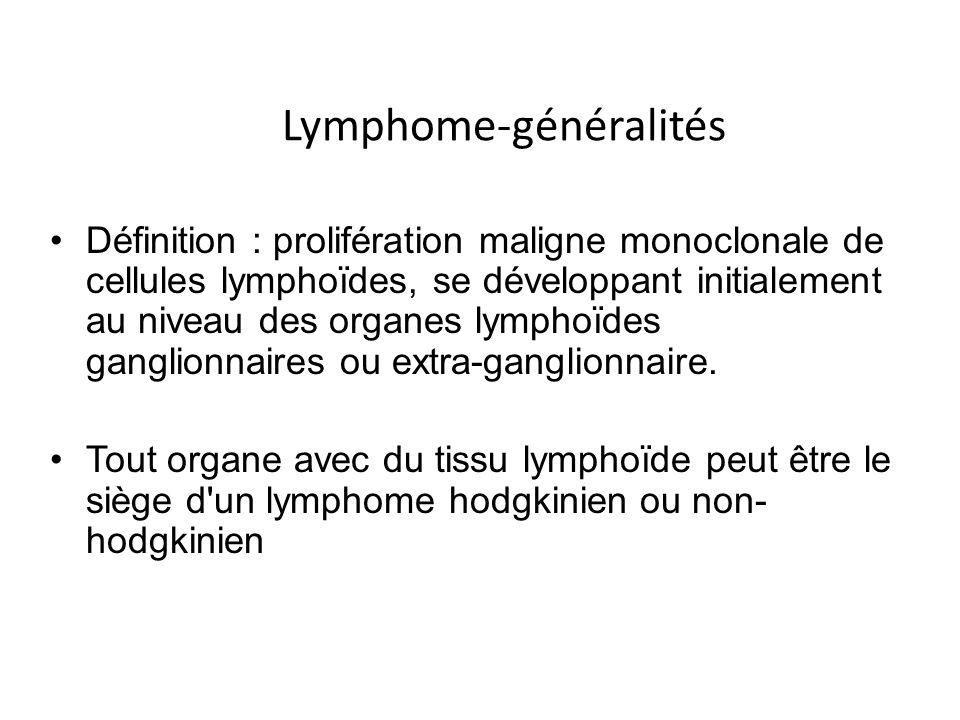 Lymphome-généralités Définition : prolifération maligne monoclonale de cellules lymphoïdes, se développant initialement au niveau des organes lymphoïd
