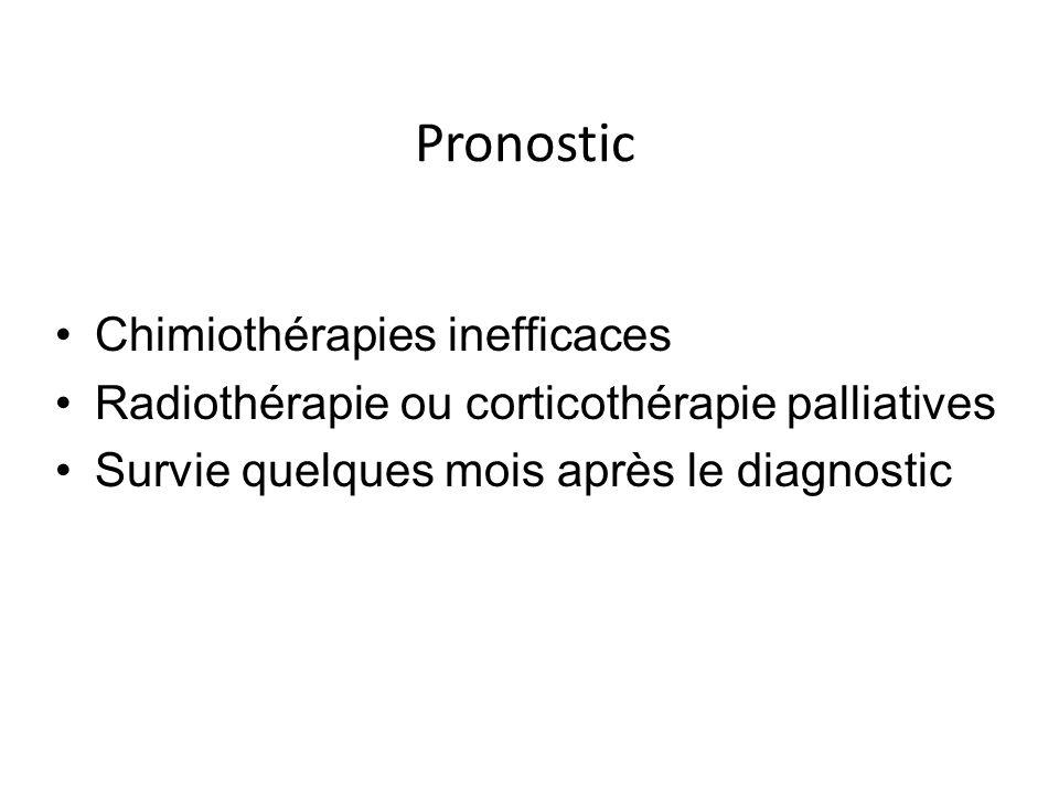 Pronostic Chimiothérapies inefficaces Radiothérapie ou corticothérapie palliatives Survie quelques mois après le diagnostic