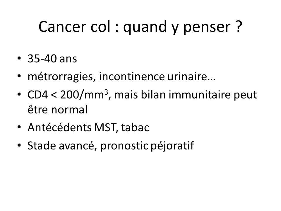 Cancer col : quand y penser ? 35-40 ans métrorragies, incontinence urinaire… CD4 < 200/mm 3, mais bilan immunitaire peut être normal Antécédents MST,