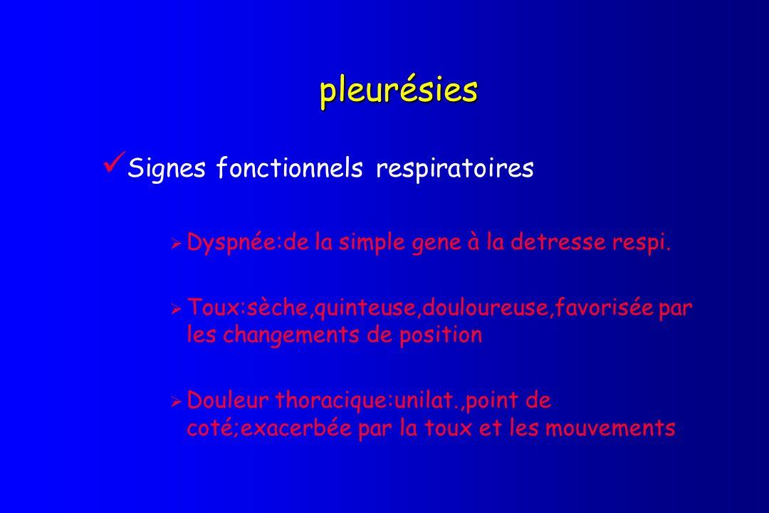 pleurésies Signes fonctionnels respiratoires Dyspnée:de la simple gene à la detresse respi. Toux:sèche,quinteuse,douloureuse,favorisée par les changem