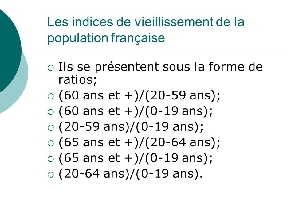 Les indices de vieillissement de la population française Ils se présentent sous la forme de ratios; (60 ans et +)/(20-59 ans); (60 ans et +)/(0-19 ans
