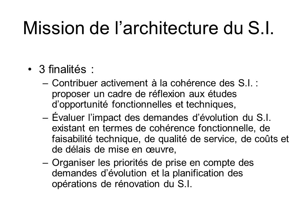 Mission de larchitecture du S.I. 3 finalités : –Contribuer activement à la cohérence des S.I. : proposer un cadre de réflexion aux études dopportunité