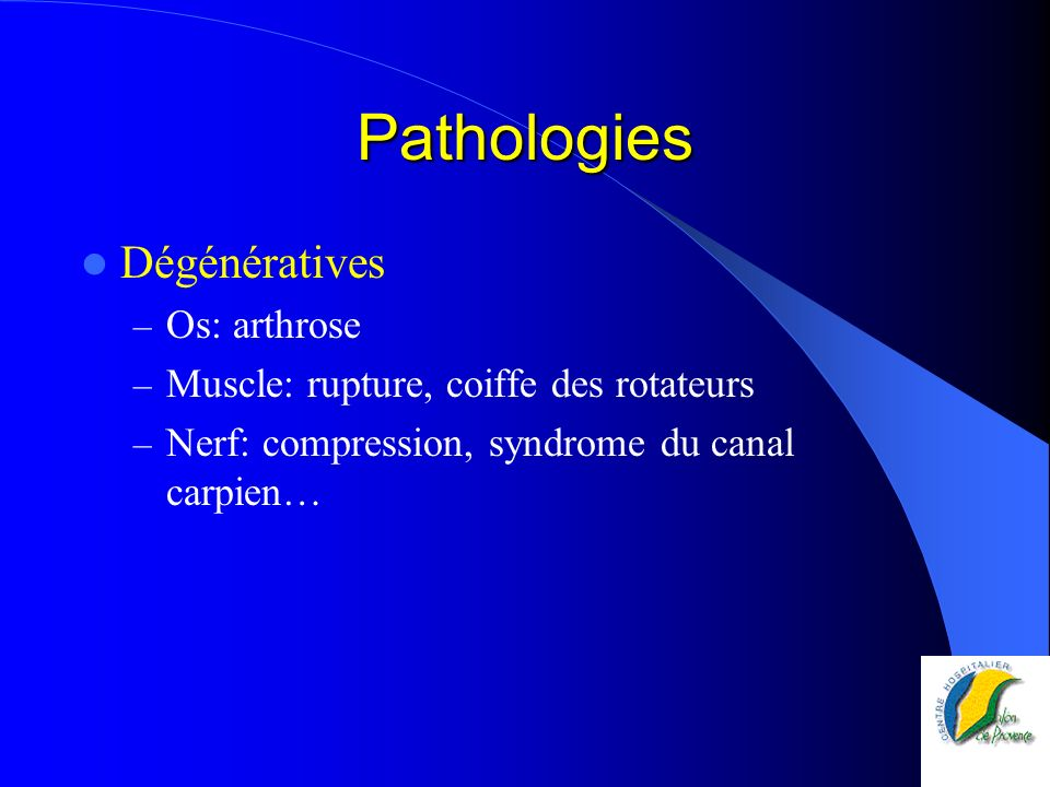 Pathologies Dégénératives – Os: arthrose – Muscle: rupture, coiffe des rotateurs – Nerf: compression, syndrome du canal carpien…