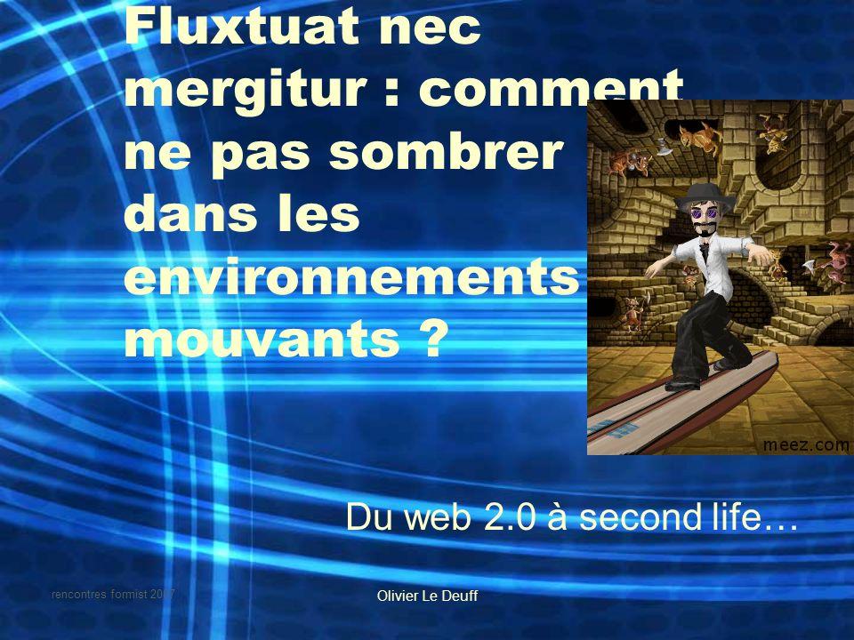 rencontres formist 2007 Olivier Le Deuff Fluxtuat nec mergitur : comment ne pas sombrer dans les environnements mouvants ? Du web 2.0 à second life…
