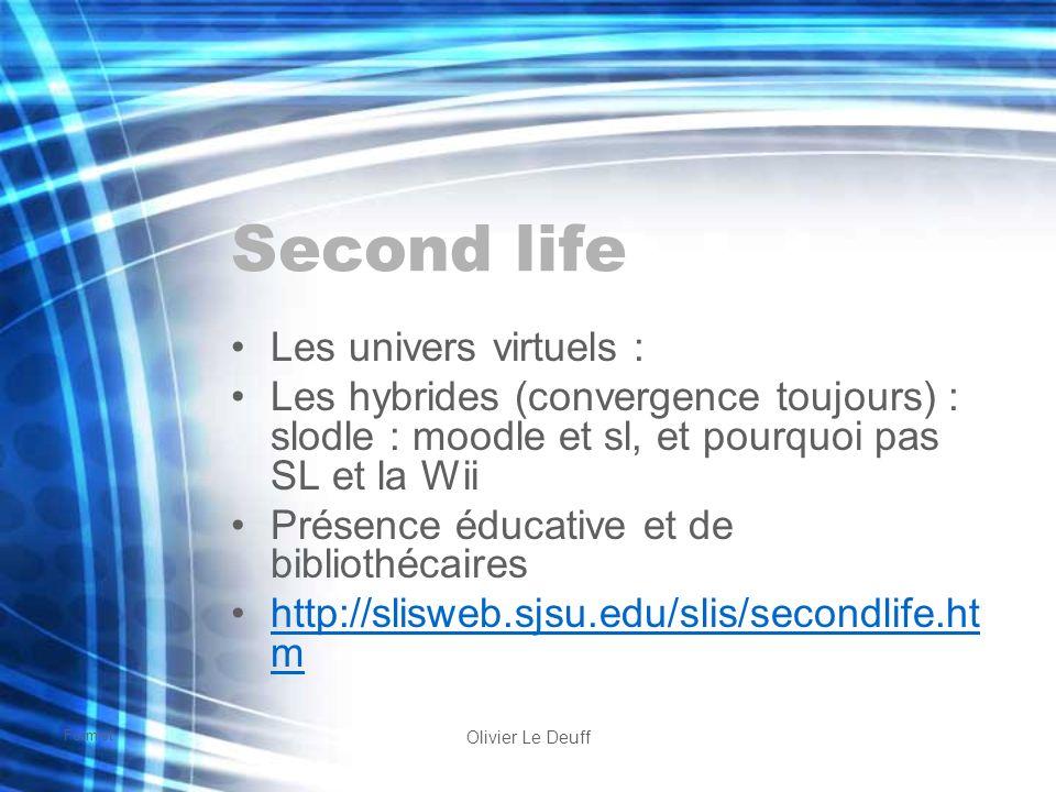 Formist Olivier Le Deuff Second life Les univers virtuels : Les hybrides (convergence toujours) : slodle : moodle et sl, et pourquoi pas SL et la Wii Présence éducative et de bibliothécaires http://slisweb.sjsu.edu/slis/secondlife.ht mhttp://slisweb.sjsu.edu/slis/secondlife.ht m