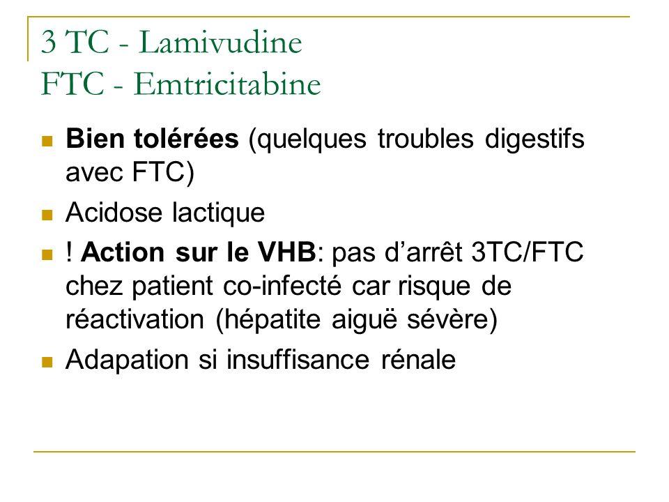 TDF - Tenofovir Prise au cours du repas Troubles digestifs: diarrhée, nausées, vomissements Toxicité rénale : insuffisance rénale et syndrome de Fanconi Diminution de la densité minérale osseuse Asthénie, céphalée Action sur VHB ++ (pas darrêt intempestif)