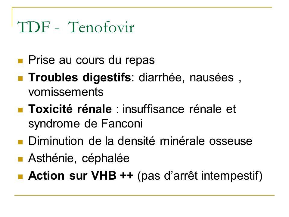 TDF - Tenofovir Prise au cours du repas Troubles digestifs: diarrhée, nausées, vomissements Toxicité rénale : insuffisance rénale et syndrome de Fanco