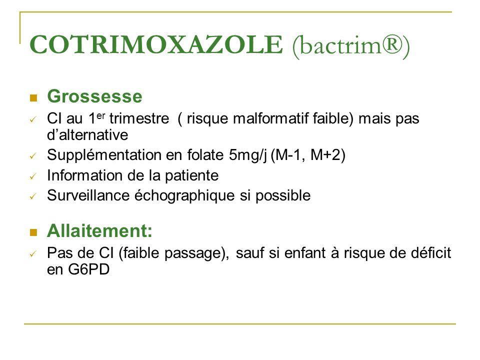 COTRIMOXAZOLE (bactrim®) Grossesse CI au 1 er trimestre ( risque malformatif faible) mais pas dalternative Supplémentation en folate 5mg/j (M-1, M+2)