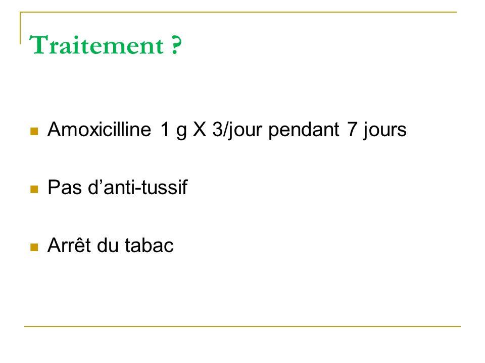 Traitement ? Amoxicilline 1 g X 3/jour pendant 7 jours Pas danti-tussif Arrêt du tabac