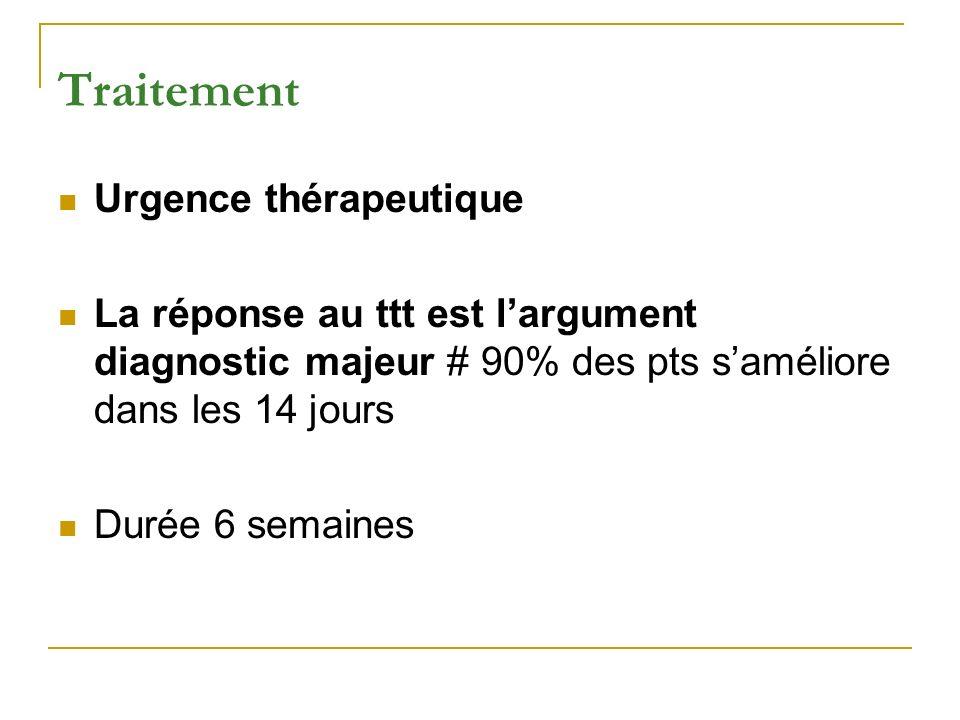 Traitement Urgence thérapeutique La réponse au ttt est largument diagnostic majeur # 90% des pts saméliore dans les 14 jours Durée 6 semaines