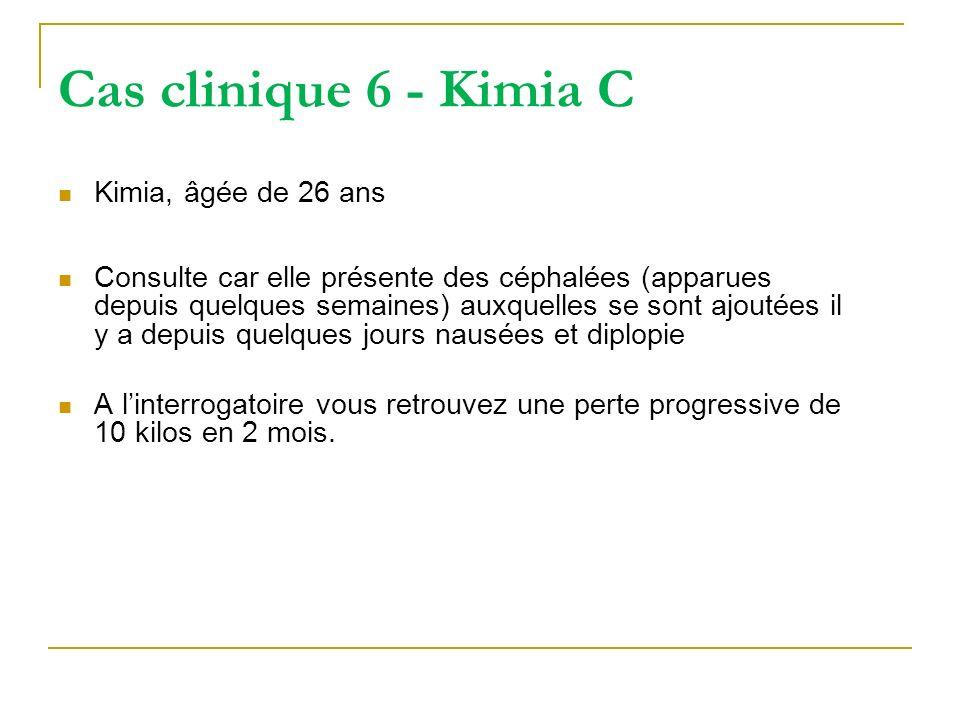 Cas clinique 6 - Kimia C Kimia, âgée de 26 ans Consulte car elle présente des céphalées (apparues depuis quelques semaines) auxquelles se sont ajoutée