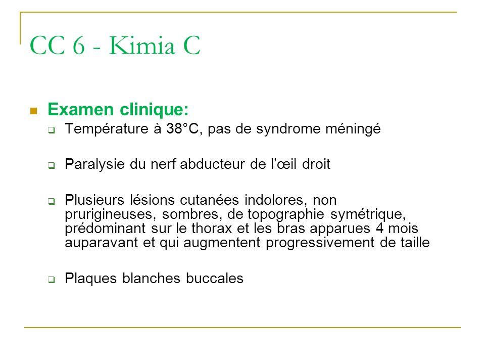 CC 6 - Kimia C Examen clinique: Température à 38°C, pas de syndrome méningé Paralysie du nerf abducteur de lœil droit Plusieurs lésions cutanées indol