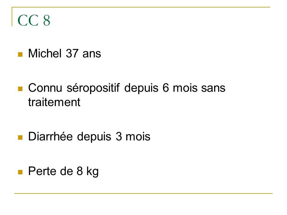 CC 8 Michel 37 ans Connu séropositif depuis 6 mois sans traitement Diarrhée depuis 3 mois Perte de 8 kg