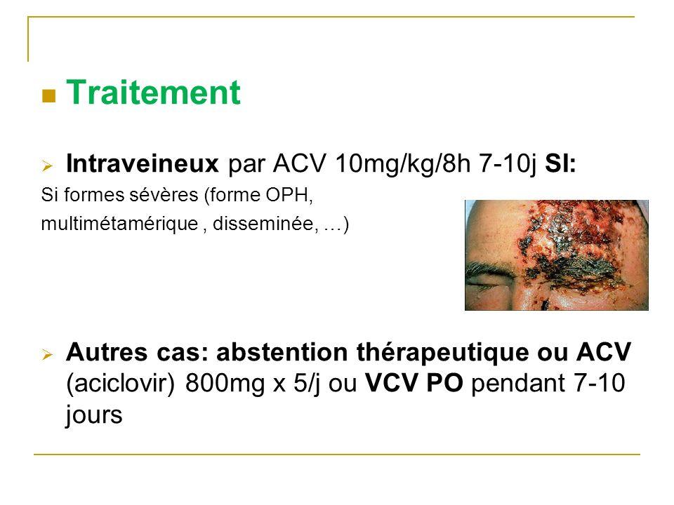 Traitement Intraveineux par ACV 10mg/kg/8h 7-10j SI: Si formes sévères (forme OPH, multimétamérique, disseminée, …) Autres cas: abstention thérapeutiq