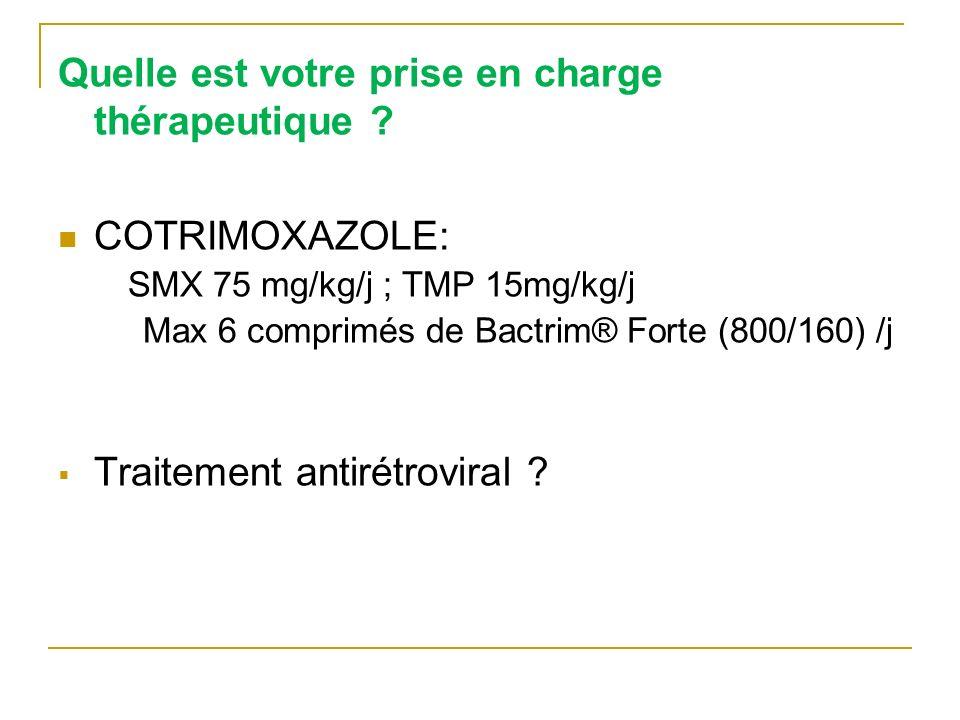 Quelle est votre prise en charge thérapeutique ? COTRIMOXAZOLE: SMX 75 mg/kg/j ; TMP 15mg/kg/j Max 6 comprimés de Bactrim® Forte (800/160) /j Traiteme