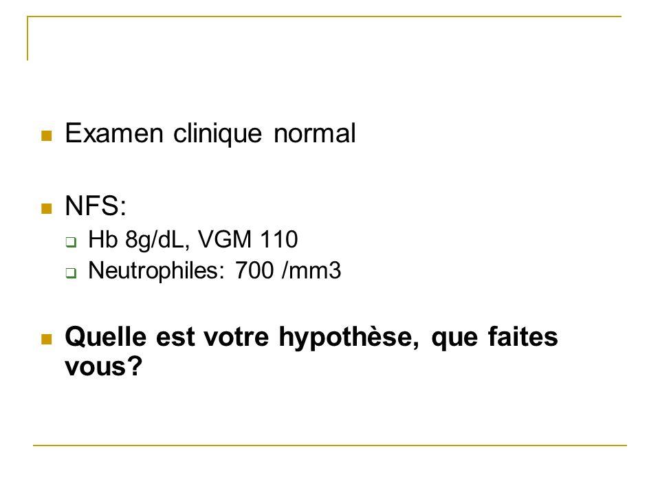 Examen clinique normal NFS: Hb 8g/dL, VGM 110 Neutrophiles: 700 /mm3 Quelle est votre hypothèse, que faites vous?