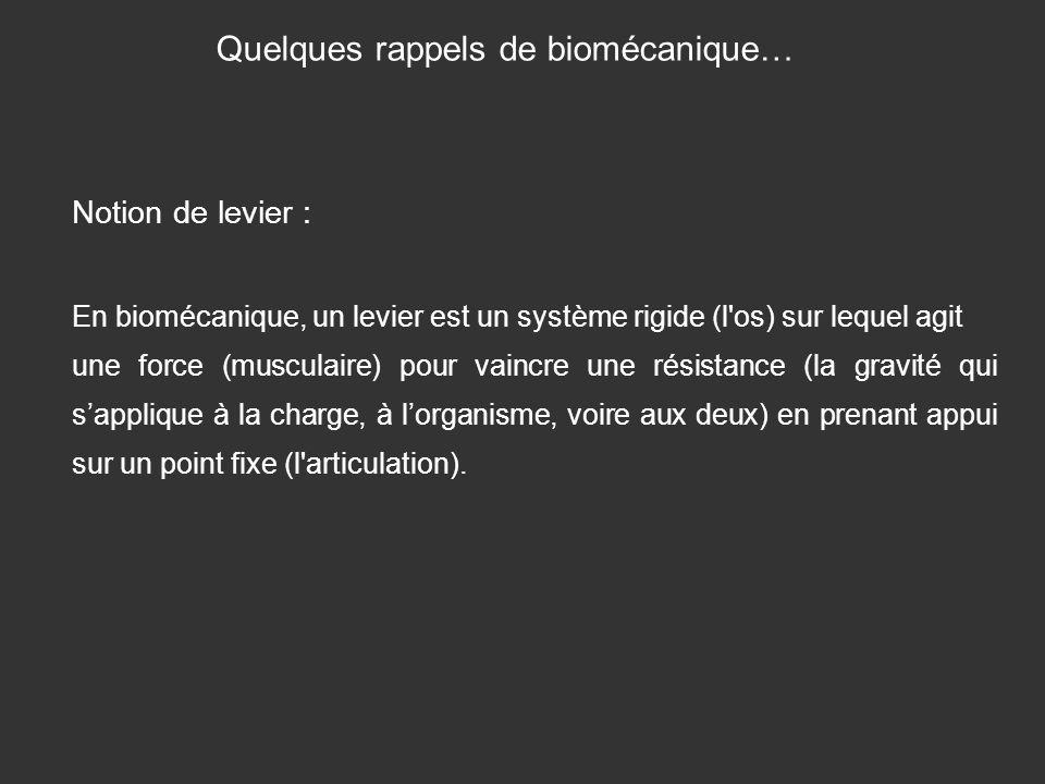 Quelques rappels de biomécanique… Notion de levier : En biomécanique, un levier est un système rigide (l'os) sur lequel agit une force (musculaire) po