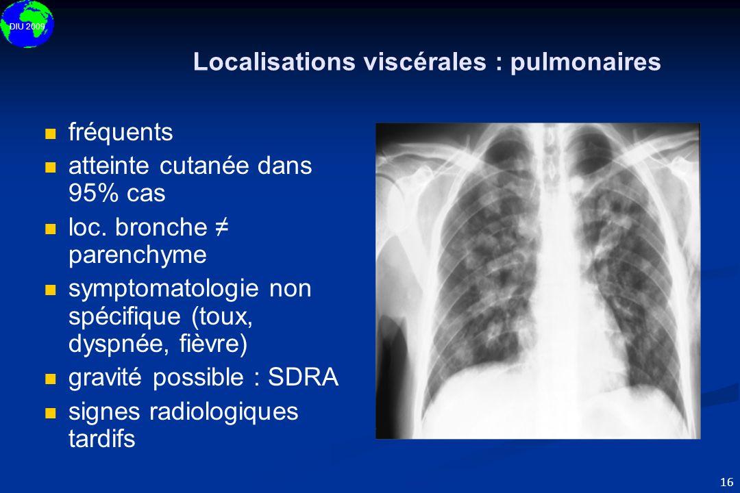 DIU 2009 16 Localisations viscérales : pulmonaires fréquents atteinte cutanée dans 95% cas loc. bronche parenchyme symptomatologie non spécifique (tou